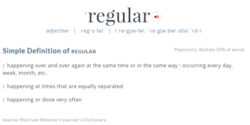 "Clip of the online version of Merriam Webster definition of ""regular."" The definitions are: 1) happening over and over again at the same time or in the same way : occurring every day, week, month, etc. 2) happening at times that are equally separated or 3) happening or done very often."