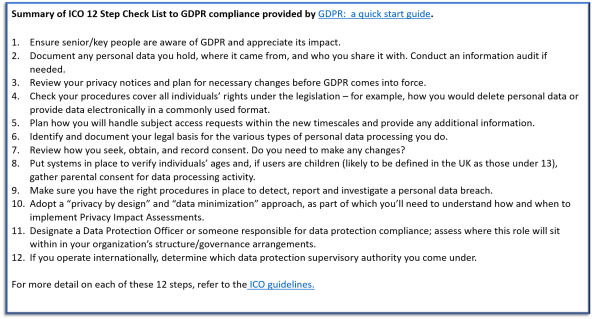 "Summary of ICO 12 Step Check List to GDPR compliance provided by GDPR: a quick start guide. Ensure senior/key people are aware of GDPR and appreciate its impact. Document any personal data you hold, where it came from, and who you share it with. Conduct an information audit if needed. Review your privacy notices and plan for necessary changes before GDPR comes into force. Check your procedures cover all individuals' rights under the legislation – for example, how you would delete personal data or provide data electronically in a commonly used format. Plan how you will handle subject access requests within the new timescales and provide any additional information. Identify and document your legal basis for the various types of personal data processing you do. Review how you seek, obtain, and record consent. Do you need to make any changes? Put systems in place to verify individuals' ages and, if users are children (likely to be defined in the UK as those under 13), gather parental consent for data processing activity. Make sure you have the right procedures in place to detect, report and investigate a personal data breach. Adopt a ""privacy by design"" and ""data minimization"" approach, as part of which you'll need to understand how and when to implement Privacy Impact Assessments. Designate a Data Protection Officer or someone responsible for data protection compliance; assess where this role will sit within in your organization's structure/governance arrangements. If you operate internationally, determine which data protection supervisory authority you come under. For more detail on each of these 12 steps, refer to the ICO guidelines."