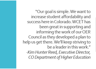 "Quote: ""Our goal is simple. We want to increase student affordability and success here in Colorado,"" said Kim Hunter Reed, executive director of the Colorado Department of Higher Education. ""WCET has been great in supporting and informing the work of our OER Council as they developed a plan to help us get there. We'll keep striving to be a leader in this work."""