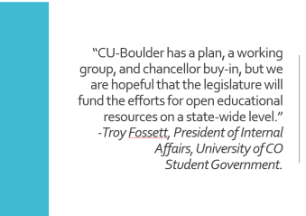 "image of quote: ""CU-Boulder has a plan, a working group, and chancellor buy-in, but we are hopeful that the legislature will fund the efforts for open educational resources on a state-wide level,"" Troy Fossett, President of Internal Affairs, University of Colorado Student Government."