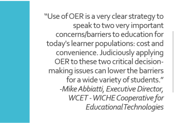 "image of quote: {""Use of OER is a very clear strategy to speak to two very important concerns/barriers to education for today's learner populations: cost and convenience. Judiciously applying OER to these two critical decision-making issues can lower the barriers for a wide variety of students."" Mike Abbiatti, Exec Director of WCET"