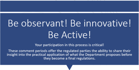 text box reads: Be observant! Be innovative! Be Active! Your participation in this process is critical!  These comment periods offer the regulated parties the ability to share their insight into the practical application of what the Department proposes before they become a final regulations.
