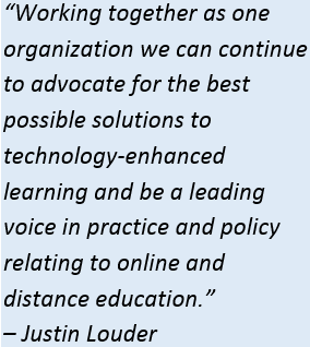 "Quote that reads ""Working together as one organization we can continue to advocate for the best possible solutions to technology-enhanced learning and be a leading voice in practice and policy relating to online and distance education. -- Justin Louder"""