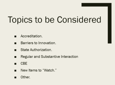 "List of topics to be considered: Accreditation. Barriers to Innovation. State Authorization. Regular and Substantive Interaction CBE New Items to ""Watch."" Other."