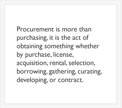 quote: Procurement is more than purchasing, it is the act of obtaining something whether by purchase, license, acquisition, rental, selection, borrowing, gathering, curating, developing, or contract.