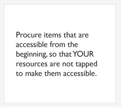 quote box: Procure items that are accessible from the beginning, so that YOUR resources are not tapped to make them accessible.