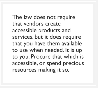 quote box: The law does not require that vendors create accessible products and services, but it does require that you have them available to use when needed. It is up to you. Procure that which is accessible, or spend precious resources making it so.