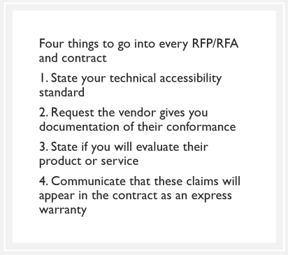 quote box: Four things to go into every RFP/RFA and contract 1. State your technical accessibility standard 2. Request the vendor gives you documentation of their conformance 3. State if you will evaluate their product or service 4. Communicate that these claims will appear in the contract as an express warranty