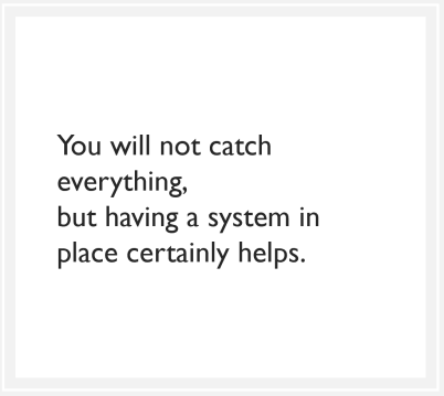 You will not catch everything, but having a system in place certainly helps.