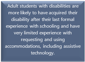 quote box: Adult students with disabilities are more likely to have acquired their disability after their last formal experience with schooling and have very limited experience with requesting and using accommodations, including assistive technology.