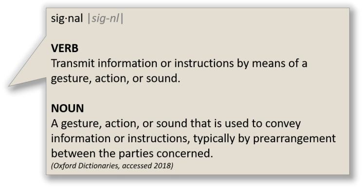 "Defintion of ""signal"" from oxford dictionaries: VERB Transmit information or instructions by means of a gesture, action, or sound. NOUN A gesture, action, or sound that is used to convey information or instructions, typically by prearrangement between the parties concerned."