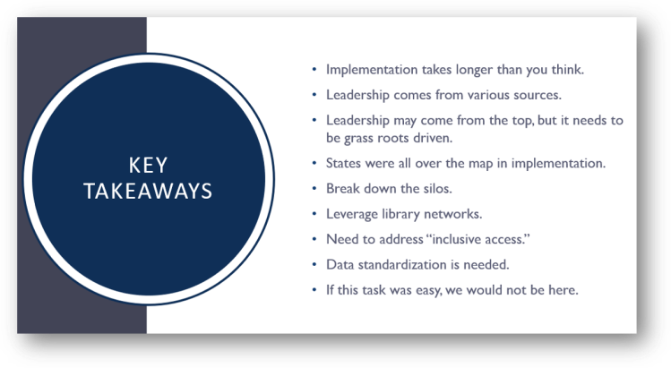 "key takeawys: Implementation takes longer than you think. Leadership comes from various sources. Leadership may come from the top, but it needs to be grass roots driven. States were all over the map in implementation. Break down the silos. Leverage library networks. Need to address ""inclusive access."" Data standardization is needed. If this task was easy, we would not be here."