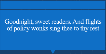 Quote box reads Goodnight, sweet readers. And flights of policy wonks sing thee to thy rest