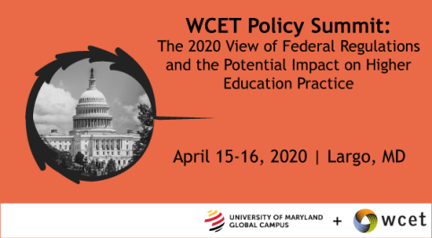 banner for the wcet 2020 summit reads: WCET Policy Summit, the 2020 view of federal regulations and the potential impact on higher education practice. April 15-16, 2020 Largo MD