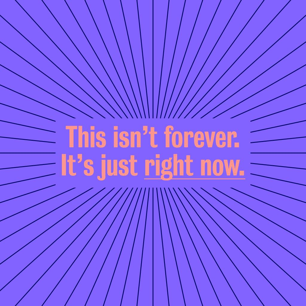 "Image reads ""This isn't forever, just right now"""
