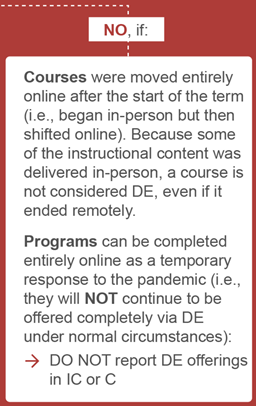 flow chart reads, NO: IF: courses were moved entirely online after start of the term because some of the content was delivered in person, a course is not considered DE even if it ended remotely.  Programs can be completed entirely online as a temp resp to the pandemic. Do not report DE offerings in IC or C